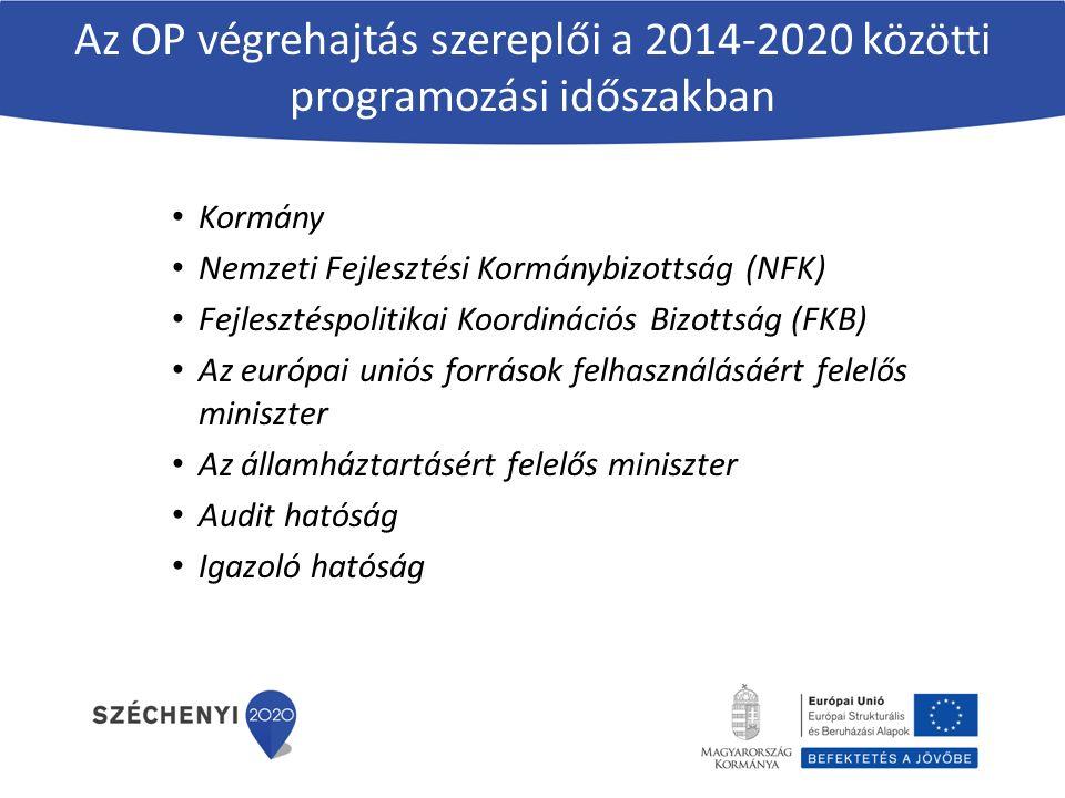 Az OP végrehajtás szereplői a 2014-2020 közötti programozási időszakban Kormány Nemzeti Fejlesztési Kormánybizottság (NFK) Fejlesztéspolitikai Koordinációs Bizottság (FKB) Az európai uniós források felhasználásáért felelős miniszter Az államháztartásért felelős miniszter Audit hatóság Igazoló hatóság