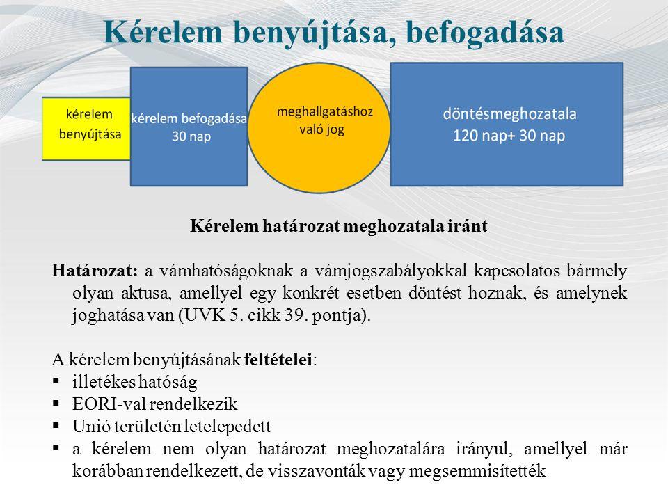 Kérelem benyújtása, befogadása Kérelem határozat meghozatala iránt Határozat: a vámhatóságoknak a vámjogszabályokkal kapcsolatos bármely olyan aktusa, amellyel egy konkrét esetben döntést hoznak, és amelynek joghatása van (UVK 5.