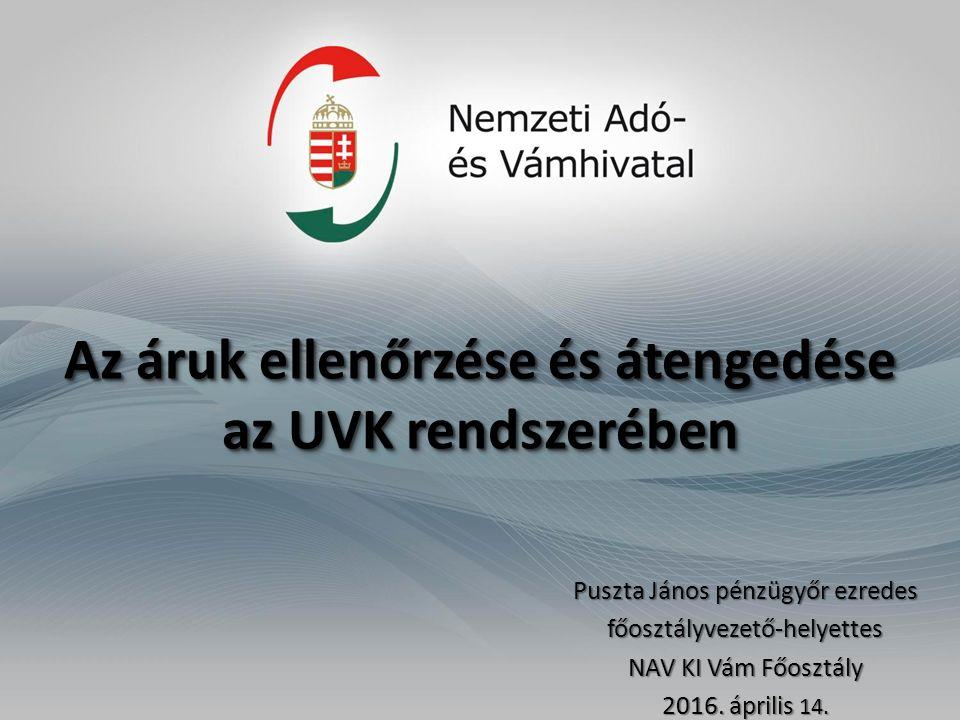 Az áruk ellenőrzése és átengedése az UVK rendszerében Az áruk ellenőrzése és átengedése az UVK rendszerében Puszta János pénzügyőr ezredes főosztályvezető-helyettes NAV KI Vám Főosztály 2016.