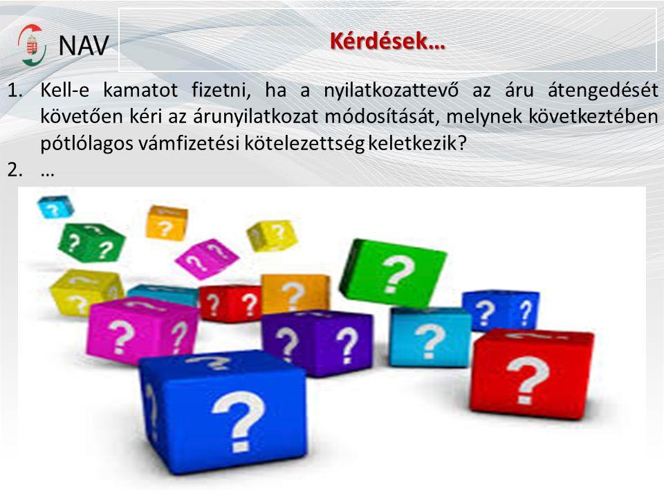 Kérdések… 1.Kell-e kamatot fizetni, ha a nyilatkozattevő az áru átengedését követően kéri az árunyilatkozat módosítását, melynek következtében pótlólagos vámfizetési kötelezettség keletkezik.
