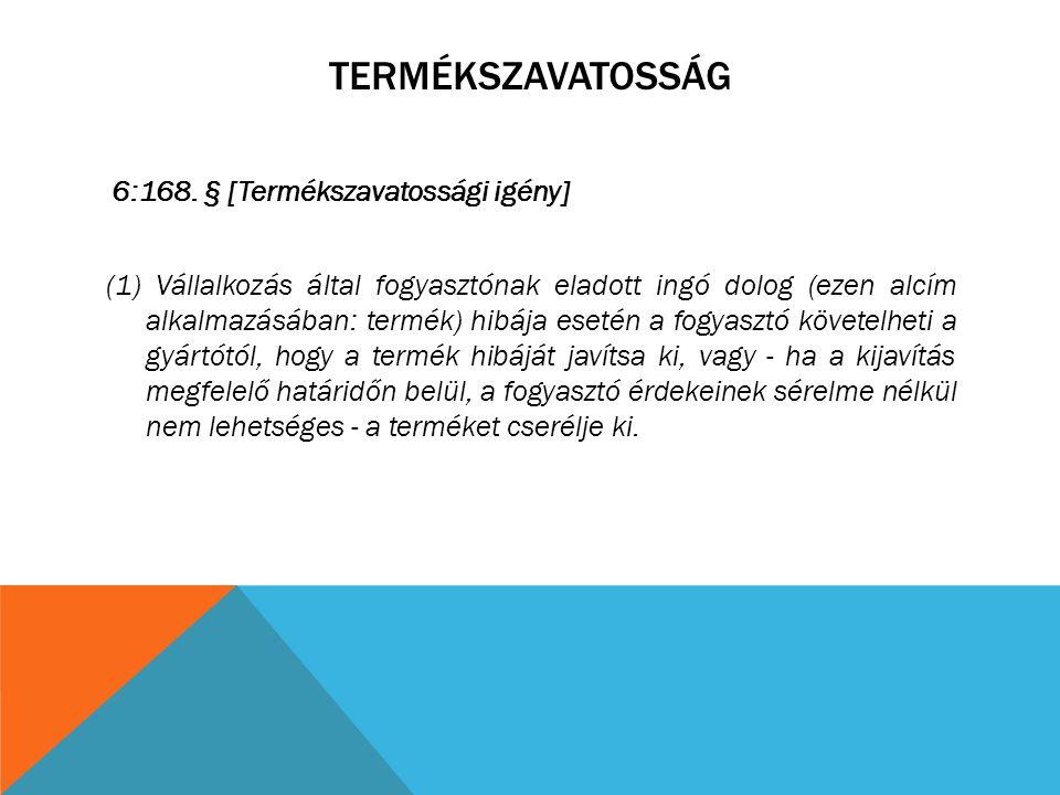 TERMÉKSZAVATOSSÁG 6:168. § [Termékszavatossági igény] (1) Vállalkozás által fogyasztónak eladott ingó dolog (ezen alcím alkalmazásában: termék) hibája