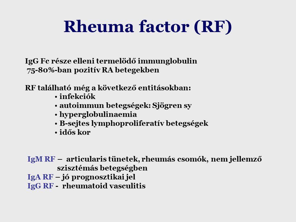 Rheuma factor (RF)  IgG Fc része elleni termelödő immunglobulin 75-80%-ban pozitív RA betegekben RF található még a következő entitásokban: infekciók autoimmun betegségek: Sjögren sy hyperglobulinaemia B-sejtes lymphoproliferatív betegségek idős kor IgM RF – articularis tünetek, rheumás csomók, nem jellemző szisztémás betegségben IgA RF – jó prognosztikai jel IgG RF - rheumatoid vasculitis