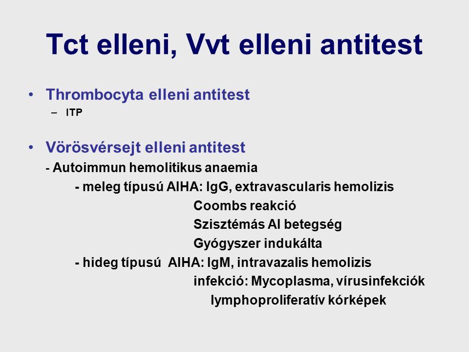 Tct elleni, Vvt elleni antitest Thrombocyta elleni antitest –ITP Vörösvérsejt elleni antitest - Autoimmun hemolitikus anaemia - meleg típusú AIHA: IgG, extravascularis hemolizis Coombs reakció Szisztémás AI betegség Gyógyszer indukálta - hideg típusú AIHA: IgM, intravazalis hemolizis infekció: Mycoplasma, vírusinfekciók lymphoproliferatív kórképek