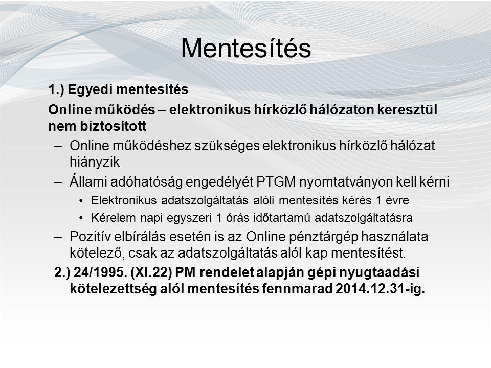 Mentesítés 1.) Egyedi mentesítés Online működés – elektronikus hírközlő hálózaton keresztül nem biztosított –Online működéshez szükséges elektronikus hírközlő hálózat hiányzik –Állami adóhatóság engedélyét PTGM nyomtatványon kell kérni Elektronikus adatszolgáltatás alóli mentesítés kérés 1 évre Kérelem napi egyszeri 1 órás időtartamú adatszolgáltatásra –Pozitív elbírálás esetén is az Online pénztárgép használata kötelező, csak az adatszolgáltatás alól kap mentesítést.