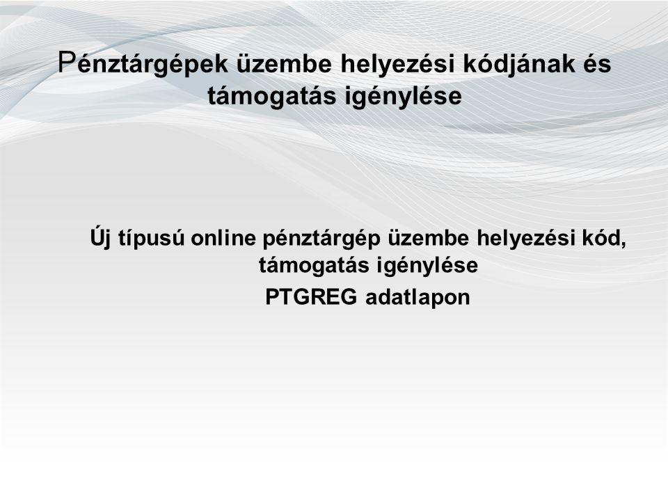 P énztárgépek üzembe helyezési kódjának és támogatás igénylése Új típusú online pénztárgép üzembe helyezési kód, támogatás igénylése PTGREG adatlapon