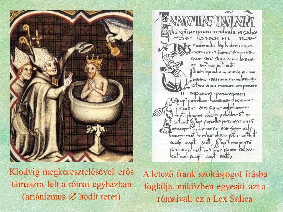 Klodvig megkeresztelésével erős támaszra lelt a római egyházban (ariánizmus  hódit teret) A létező frank szokásjogot írásba foglalja, miközben egyesíti azt a rómaival: ez a Lex Salica
