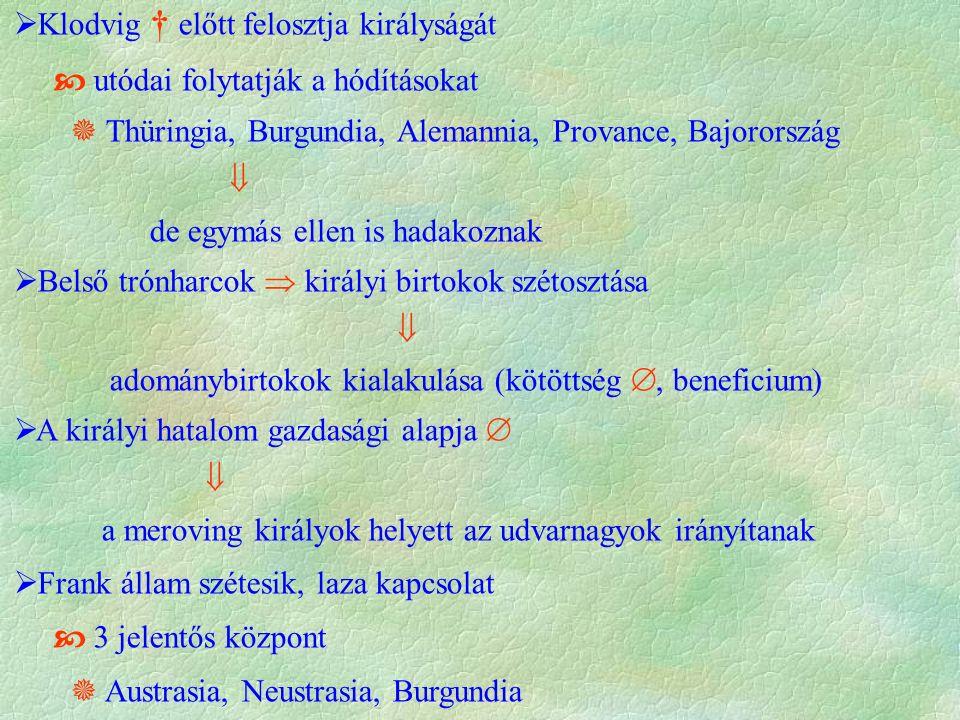  Klodvig † előtt felosztja királyságát  utódai folytatják a hódításokat  Thüringia, Burgundia, Alemannia, Provance, Bajorország  de egymás ellen is hadakoznak  Belső trónharcok  királyi birtokok szétosztása  adománybirtokok kialakulása (kötöttség , beneficium)  A királyi hatalom gazdasági alapja   a meroving királyok helyett az udvarnagyok irányítanak  Frank állam szétesik, laza kapcsolat  3 jelentős központ  Austrasia, Neustrasia, Burgundia