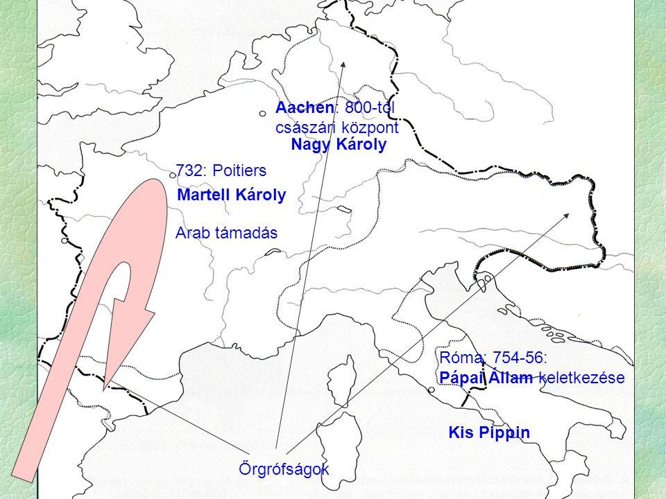 Aachen: 800-tól császári központ 732: Poitiers Őrgrófságok Arab támadás Róma: 754-56: Pápai Állam keletkezése Martell Károly Kis Pippin Nagy Károly