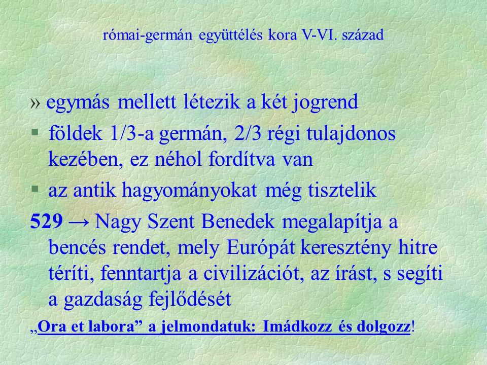 """» egymás mellett létezik a két jogrend §földek 1/3-a germán, 2/3 régi tulajdonos kezében, ez néhol fordítva van §az antik hagyományokat még tisztelik 529 → Nagy Szent Benedek megalapítja a bencés rendet, mely Európát keresztény hitre téríti, fenntartja a civilizációt, az írást, s segíti a gazdaság fejlődését """"Ora et labora a jelmondatuk: Imádkozz és dolgozz."""