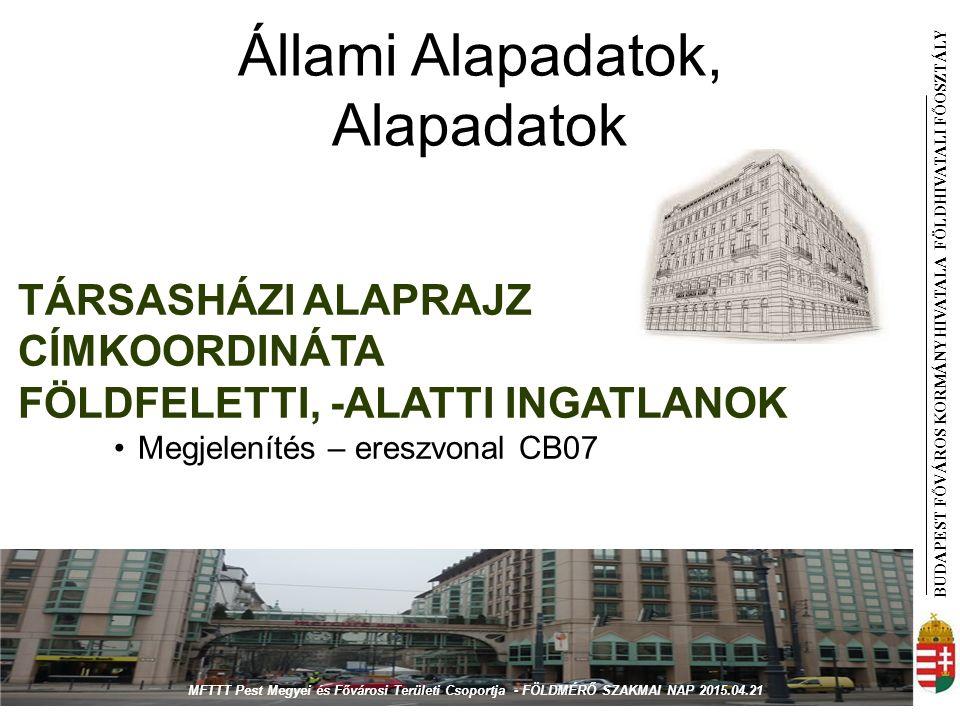BUDAPEST FŐVÁROS KORMÁNYHIVATALA FÖLDHIVATAL I FŐOSZTÁLY Állami Alapadatok, Alapadatok TÁRSASHÁZI ALAPRAJZ CÍMKOORDINÁTA FÖLDFELETTI, -ALATTI INGATLANOK Megjelenítés – ereszvonal CB07 MFTTT Pest Megyei és Fővárosi Területi Csoportja - FÖLDMÉRŐ SZAKMAI NAP 2015.04.21