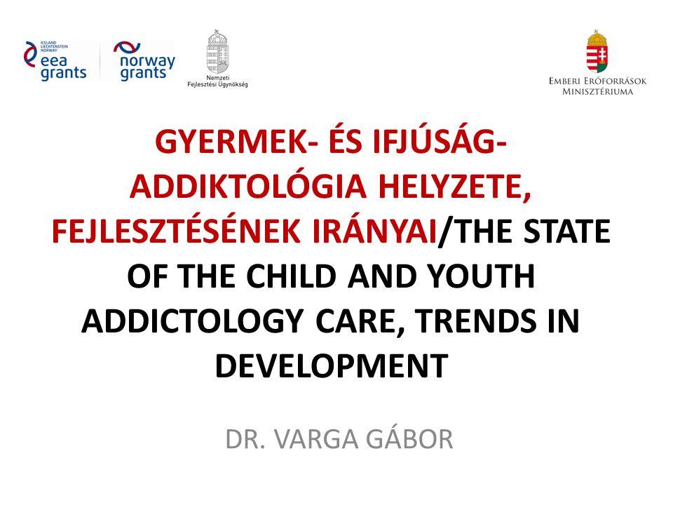 GYERMEK- ÉS IFJÚSÁG- ADDIKTOLÓGIA HELYZETE, FEJLESZTÉSÉNEK IRÁNYAI/THE STATE OF THE CHILD AND YOUTH ADDICTOLOGY CARE, TRENDS IN DEVELOPMENT DR. VARGA