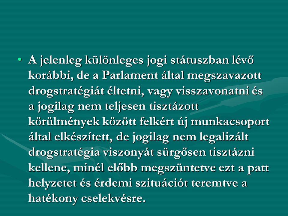 A jelenleg különleges jogi státuszban lévő korábbi, de a Parlament által megszavazott drogstratégiát éltetni, vagy visszavonatni és a jogilag nem teljesen tisztázott körülmények között felkért új munkacsoport által elkészített, de jogilag nem legalizált drogstratégia viszonyát sürgősen tisztázni kellene, minél előbb megszüntetve ezt a patt helyzetet és érdemi szituációt teremtve a hatékony cselekvésre.A jelenleg különleges jogi státuszban lévő korábbi, de a Parlament által megszavazott drogstratégiát éltetni, vagy visszavonatni és a jogilag nem teljesen tisztázott körülmények között felkért új munkacsoport által elkészített, de jogilag nem legalizált drogstratégia viszonyát sürgősen tisztázni kellene, minél előbb megszüntetve ezt a patt helyzetet és érdemi szituációt teremtve a hatékony cselekvésre.
