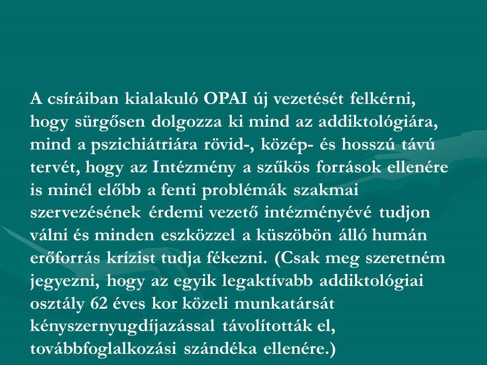 A csíráiban kialakuló OPAI új vezetését felkérni, hogy sürgősen dolgozza ki mind az addiktológiára, mind a pszichiátriára rövid-, közép- és hosszú távú tervét, hogy az Intézmény a szűkös források ellenére is minél előbb a fenti problémák szakmai szervezésének érdemi vezető intézményévé tudjon válni és minden eszközzel a küszöbön álló humán erőforrás krízist tudja fékezni.