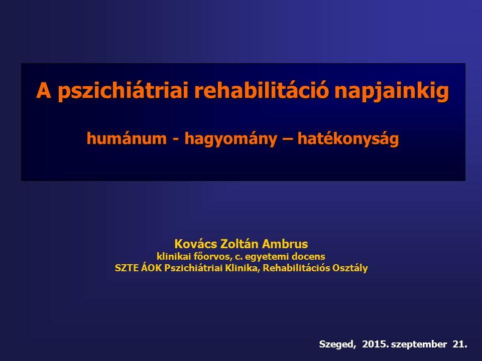 A pszichiátriai rehabilitáció napjainkig humánum - hagyomány – hatékonyság Kovács Zoltán Ambrus klinikai főorvos, c.