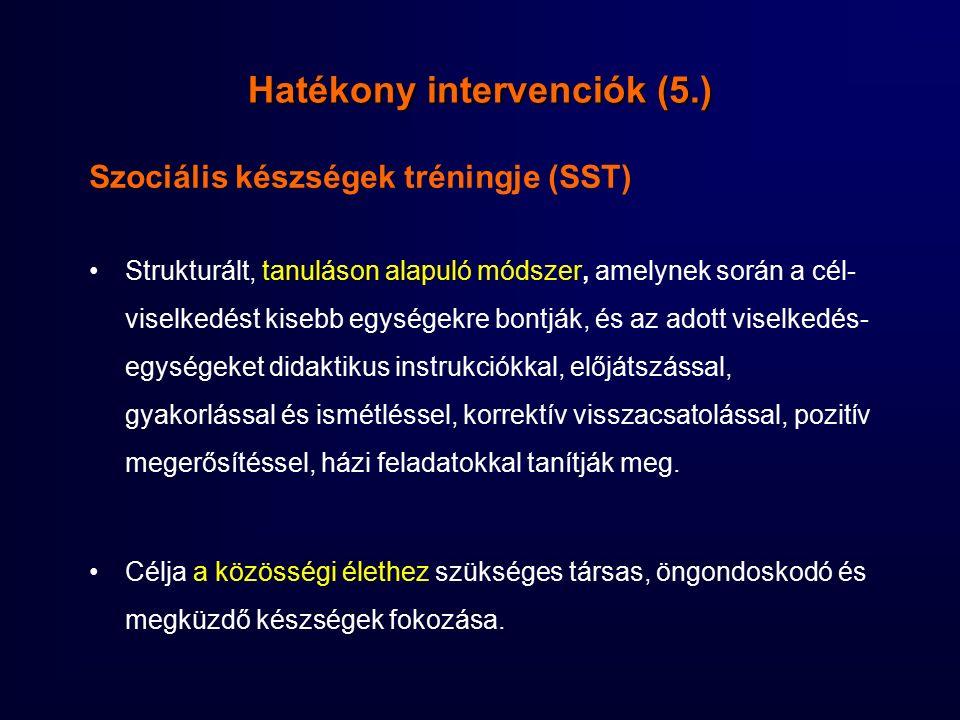 Hatékony intervenciók (5.) Szociális készségek tréningje (SST) Strukturált, tanuláson alapuló módszer, amelynek során a cél- viselkedést kisebb egységekre bontják, és az adott viselkedés- egységeket didaktikus instrukciókkal, előjátszással, gyakorlással és ismétléssel, korrektív visszacsatolással, pozitív megerősítéssel, házi feladatokkal tanítják meg.