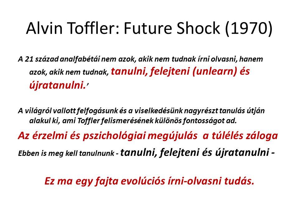 Alvin Toffler: Future Shock (1970) A 21 század analfabétái nem azok, akik nem tudnak írni olvasni, hanem azok, akik nem tudnak, tanulni, felejteni (unlearn) és újratanulni.