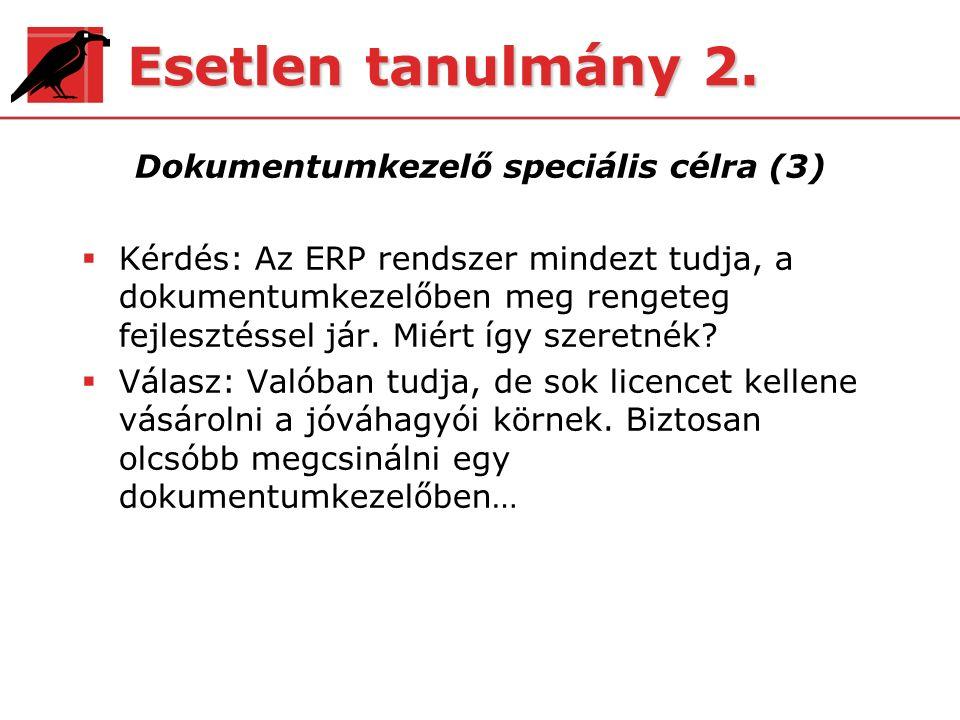 Esetlen tanulmány 2. Dokumentumkezelő speciális célra (3)  Kérdés: Az ERP rendszer mindezt tudja, a dokumentumkezelőben meg rengeteg fejlesztéssel já