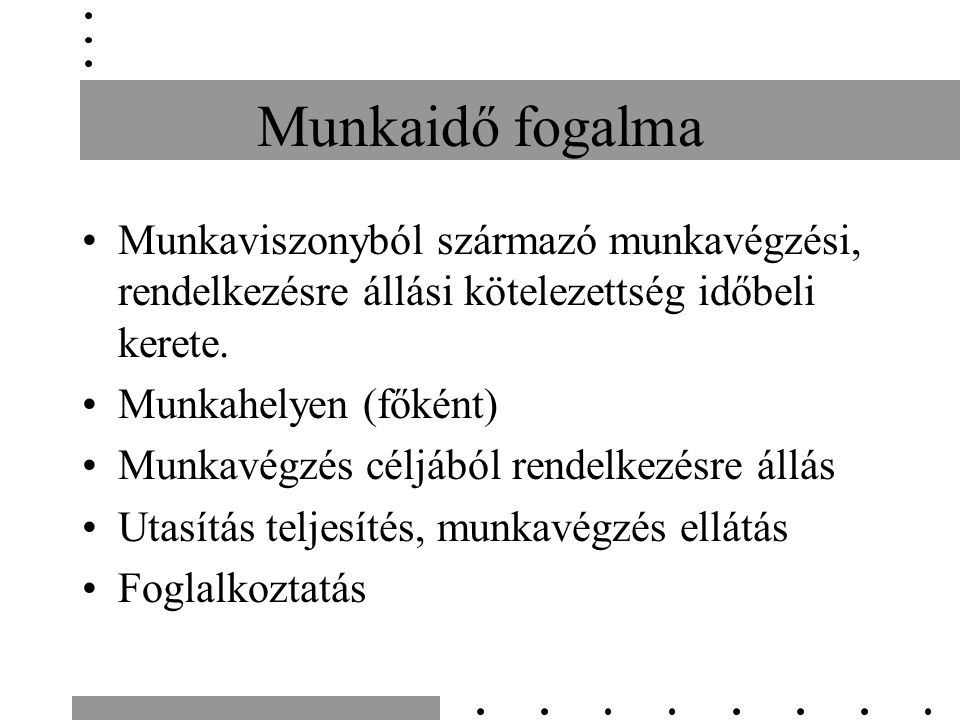 Munkaidő fogalma Munkaviszonyból származó munkavégzési, rendelkezésre állási kötelezettség időbeli kerete.