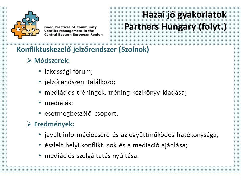 Hazai jó gyakorlatok Partners Hungary (folyt.) Konfliktuskezelő jelzőrendszer (Szolnok)  Módszerek: lakossági fórum; jelzőrendszeri találkozó; mediációs tréningek, tréning-kézikönyv kiadása; mediálás; esetmegbeszélő csoport.