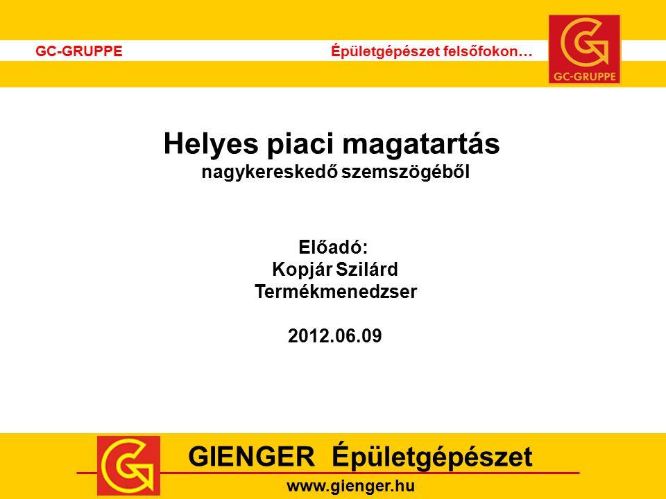 GC-GRUPPE Épületgépészet felsőfokon… GIENGER Épületgépészet www.gienger.hu Helyes piaci magatartás nagykereskedő szemszögéből Előadó: Kopjár Szilárd Termékmenedzser 2012.06.09