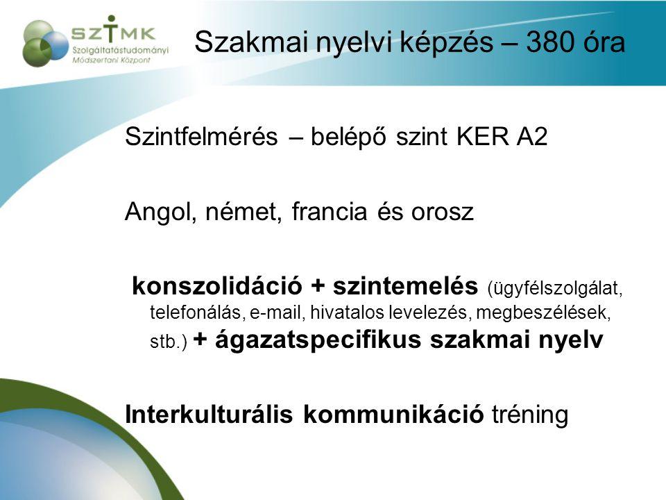 Szakmai nyelvi képzés – 380 óra Szintfelmérés – belépő szint KER A2 Angol, német, francia és orosz konszolidáció + szintemelés (ügyfélszolgálat, telefonálás, e-mail, hivatalos levelezés, megbeszélések, stb.) + ágazatspecifikus szakmai nyelv Interkulturális kommunikáció tréning