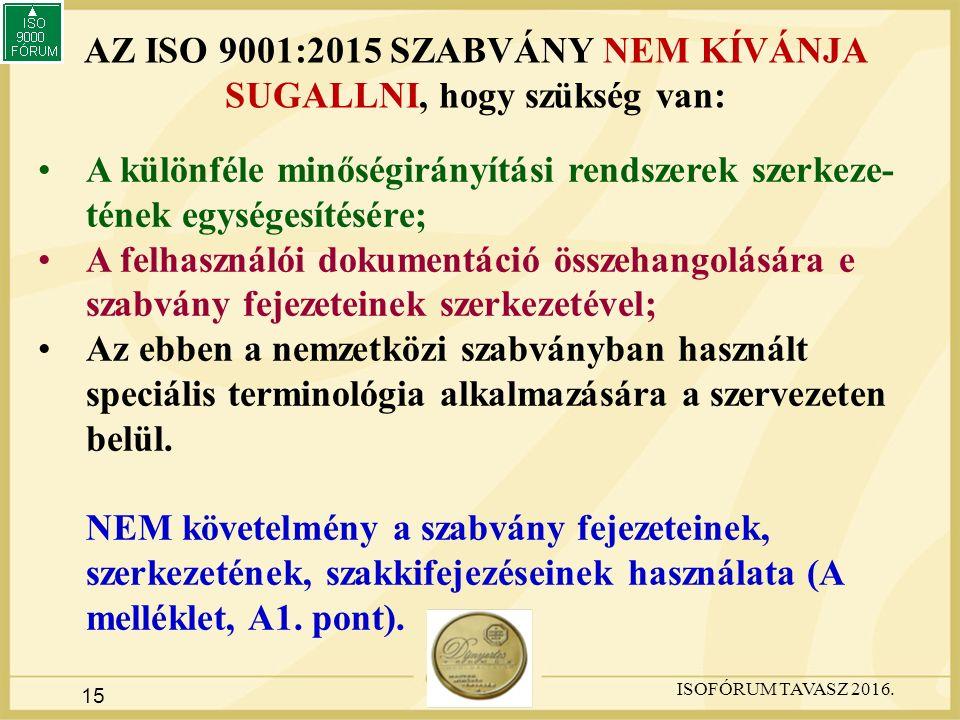15 AZ ISO 9001:2015 SZABVÁNY NEM KÍVÁNJA SUGALLNI, hogy szükség van: A különféle minőségirányítási rendszerek szerkeze- tének egységesítésére; A felhasználói dokumentáció összehangolására e szabvány fejezeteinek szerkezetével; Az ebben a nemzetközi szabványban használt speciális terminológia alkalmazására a szervezeten belül.