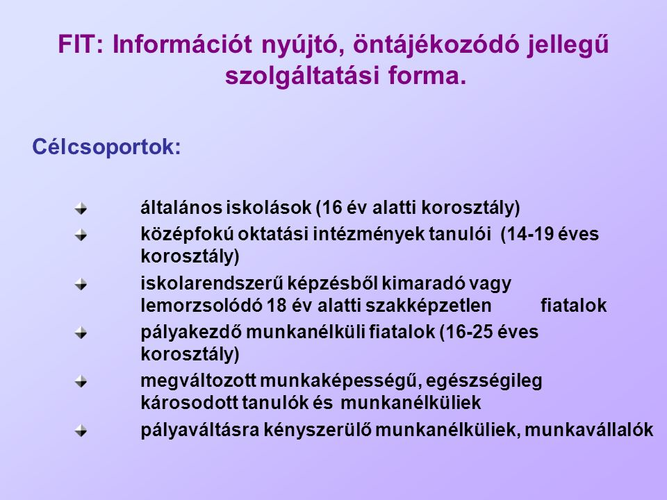 FIT: Információt nyújtó, öntájékozódó jellegű szolgáltatási forma. Célcsoportok: általános iskolások (16 év alatti korosztály) középfokú oktatási inté