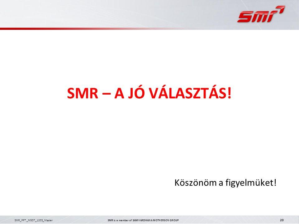 SMR_PPT _MSO7_1203_Master SMR is a member of SAMVARDHANA MOTHERSON GROUP 20 SMR – A JÓ VÁLASZTÁS! Köszönöm a figyelmüket!
