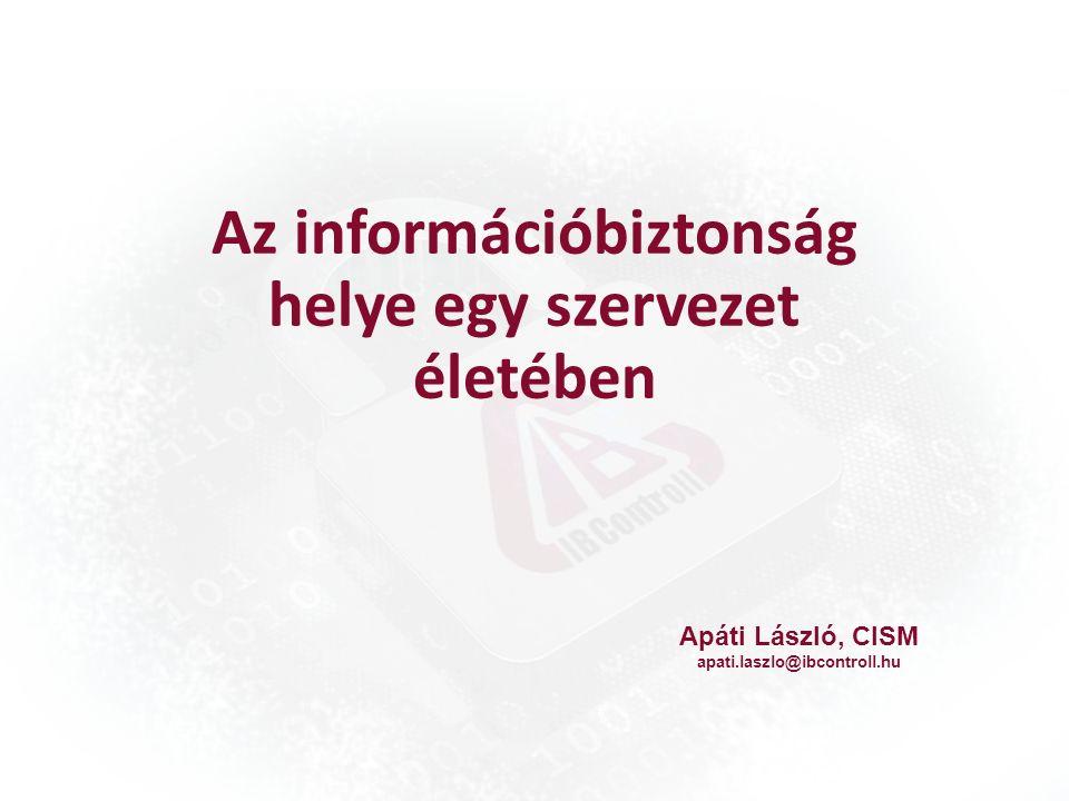 Az információbiztonság helye egy szervezet életében Apáti László, CISM apati.laszlo@ibcontroll.hu