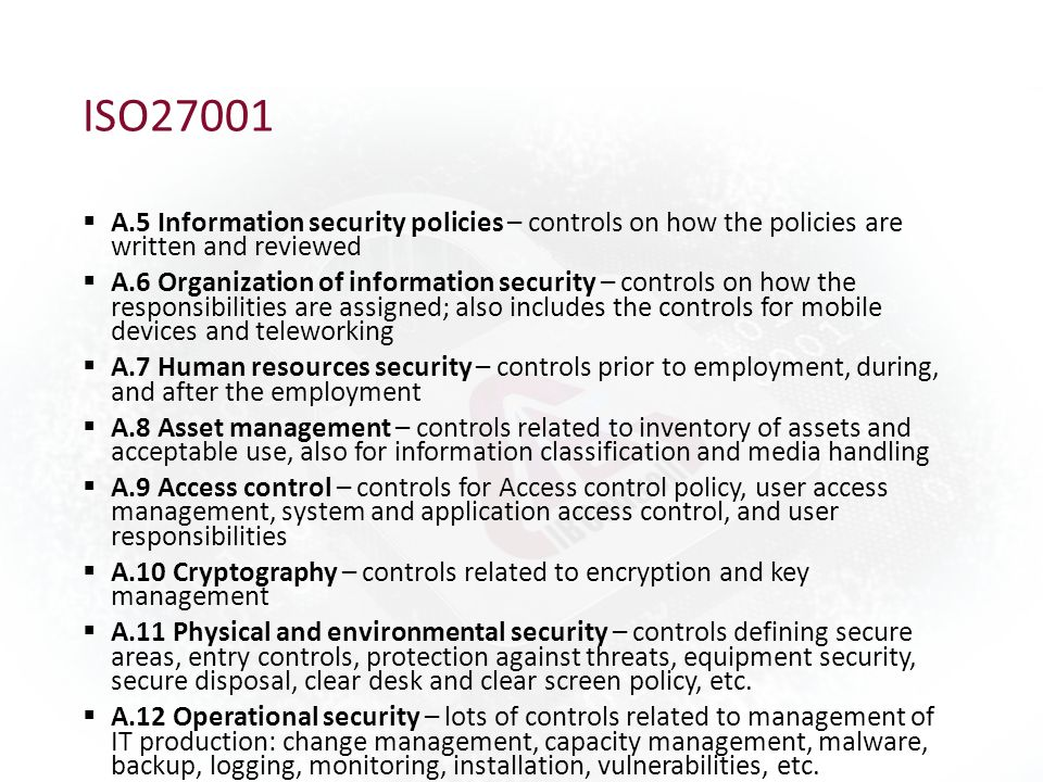 ISO27001  A.5 Information security policies – controls on how the policies are written and reviewed  A.6 Organization of information security – controls on how the responsibilities are assigned; also includes the controls for mobile devices and teleworking  A.7 Human resources security – controls prior to employment, during, and after the employment  A.8 Asset management – controls related to inventory of assets and acceptable use, also for information classification and media handling  A.9 Access control – controls for Access control policy, user access management, system and application access control, and user responsibilities  A.10 Cryptography – controls related to encryption and key management  A.11 Physical and environmental security – controls defining secure areas, entry controls, protection against threats, equipment security, secure disposal, clear desk and clear screen policy, etc.