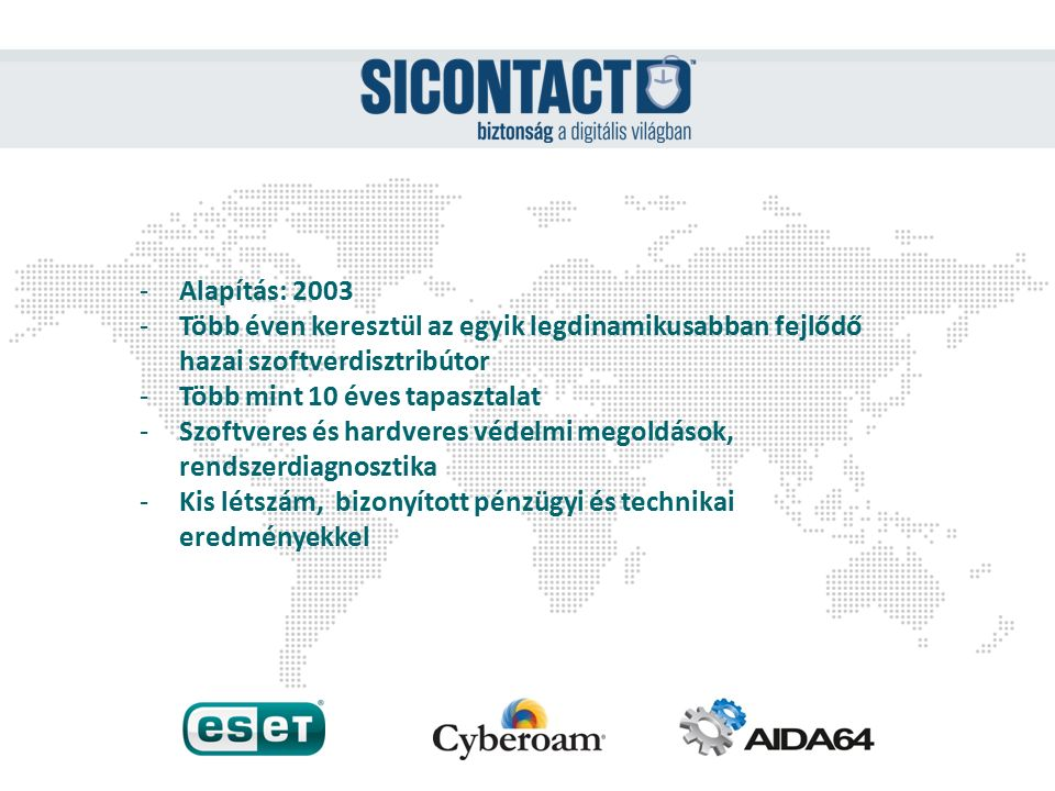 -Alapítás: 2003 -Több éven keresztül az egyik legdinamikusabban fejlődő hazai szoftverdisztribútor -Több mint 10 éves tapasztalat -Szoftveres és hardveres védelmi megoldások, rendszerdiagnosztika -Kis létszám, bizonyított pénzügyi és technikai eredményekkel