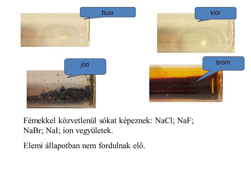 fluor klór jód bróm Fémekkel közvetlenül sókat képeznek: NaCl; NaF; NaBr; NaI; ion vegyületek. Elemi állapotban nem fordulnak elő.