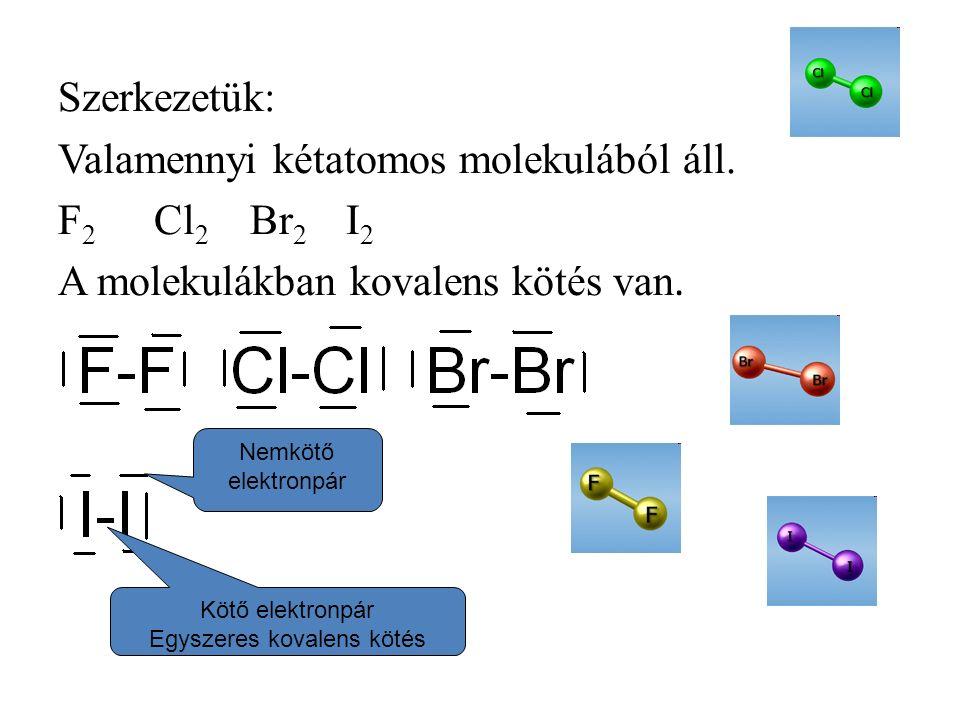 Szerkezetük: Valamennyi kétatomos molekulából áll. F 2 Cl 2 Br 2 I 2 A molekulákban kovalens kötés van. Nemkötő elektronpár Kötő elektronpár Egyszeres