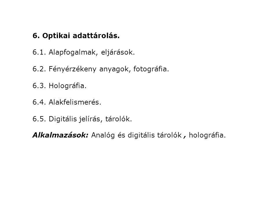6. Optikai adattárolás. 6.1. Alapfogalmak, eljárások. 6.2. Fényérzékeny anyagok, fotográfia. 6.3. Holográfia. 6.4. Alakfelismerés. 6.5. Digitális jelí