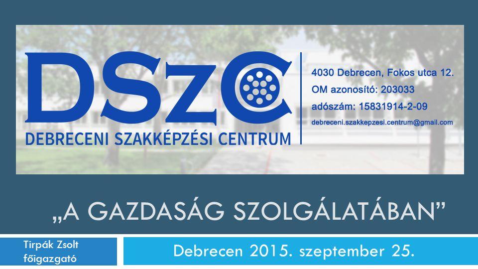 """""""A GAZDASÁG SZOLGÁLATÁBAN"""" Debrecen 2015. szeptember 25. Tirpák Zsolt főigazgató 2014. szeptember 1."""