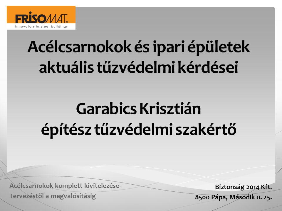 Acélcsarnokok és ipari épületek aktuális tűzvédelmi kérdései Garabics Krisztián építész tűzvédelmi szakértő Biztonság 2014 Kft. 8500 Pápa, Második u.