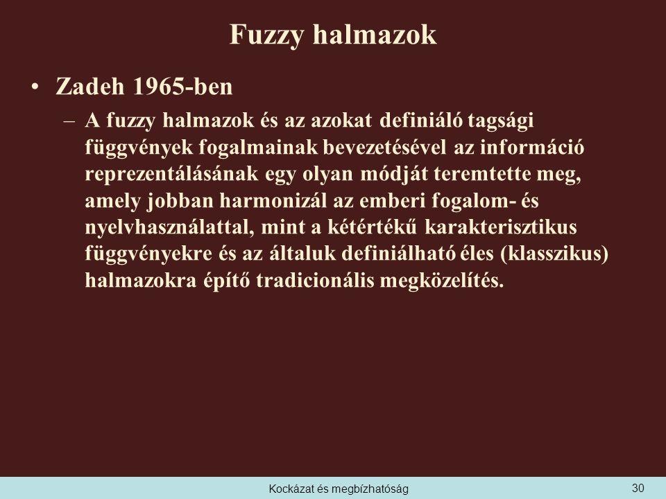 Kockázat és megbízhatóság Fuzzy halmazok Zadeh 1965-ben –A fuzzy halmazok és az azokat definiáló tagsági függvények fogalmainak bevezetésével az információ reprezentálásának egy olyan módját teremtette meg, amely jobban harmonizál az emberi fogalom- és nyelvhasználattal, mint a kétértékű karakterisztikus függvényekre és az általuk definiálható éles (klasszikus) halmazokra építő tradicionális megközelítés.