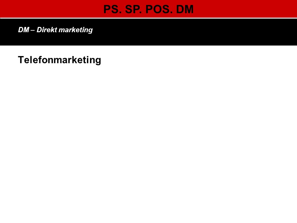 PS. SP. POS. DM DM – Direkt marketing Telefonmarketing