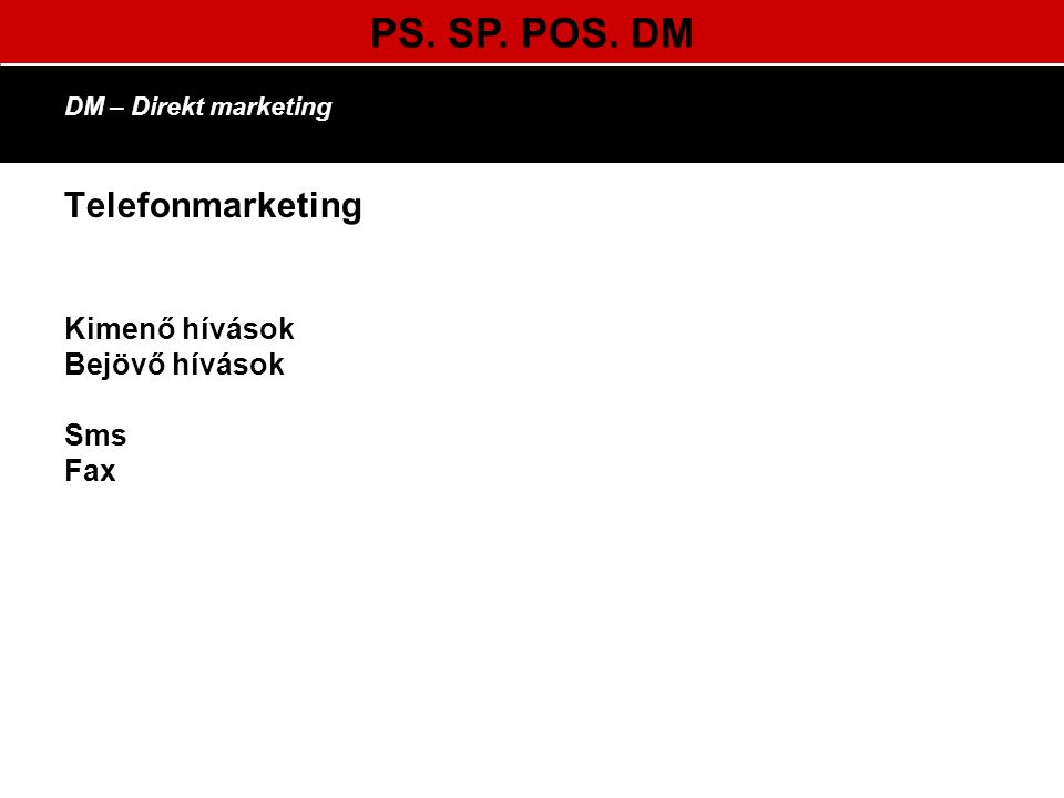 PS. SP. POS. DM DM – Direkt marketing Telefonmarketing Kimenő hívások Bejövő hívások Sms Fax