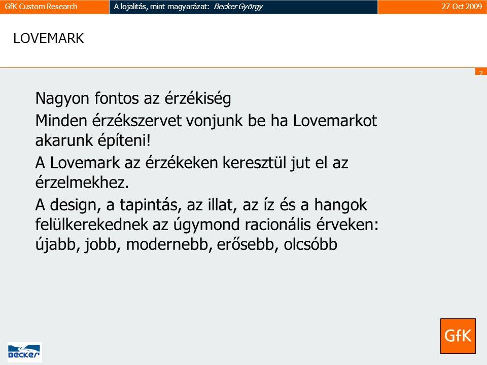 2929 GfK Custom ResearchA lojalitás, mint magyarázat: Becker György27 Oct 2009 LOVEMARK Nagyon fontos az érzékiség Minden érzékszervet vonjunk be ha Lovemarkot akarunk építeni.