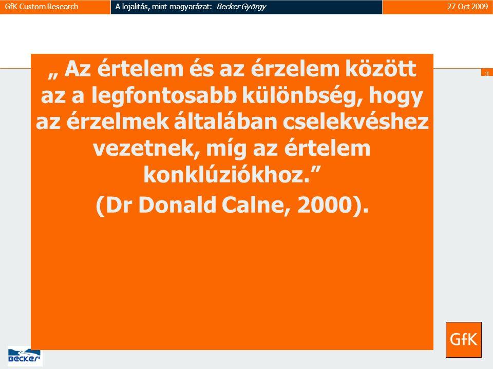 """3030 GfK Custom ResearchA lojalitás, mint magyarázat: Becker György27 Oct 2009 """" Az értelem és az érzelem között az a legfontosabb különbség, hogy az érzelmek általában cselekvéshez vezetnek, míg az értelem konklúziókhoz. (Dr Donald Calne, 2000)."""