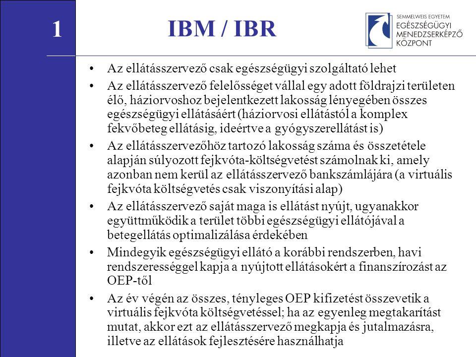 IBM / IBR Az ellátásszervező csak egészségügyi szolgáltató lehet Az ellátásszervező felelősséget vállal egy adott földrajzi területen élő, háziorvoshoz bejelentkezett lakosság lényegében összes egészségügyi ellátásáért (háziorvosi ellátástól a komplex fekvőbeteg ellátásig, ideértve a gyógyszerellátást is) Az ellátásszervezőhöz tartozó lakosság száma és összetétele alapján súlyozott fejkvóta-költségvetést számolnak ki, amely azonban nem kerül az ellátásszervező bankszámlájára (a virtuális fejkvóta költségvetés csak viszonyítási alap) Az ellátásszervező saját maga is ellátást nyújt, ugyanakkor együttműködik a terület többi egészségügyi ellátójával a betegellátás optimalizálása érdekében Mindegyik egészségügyi ellátó a korábbi rendszerben, havi rendszerességgel kapja a nyújtott ellátásokért a finanszírozást az OEP-től Az év végén az összes, tényleges OEP kifizetést összevetik a virtuális fejkvóta költségvetéssel; ha az egyenleg megtakarítást mutat, akkor ezt az ellátásszervező megkapja és jutalmazásra, illetve az ellátások fejlesztésére használhatja 1