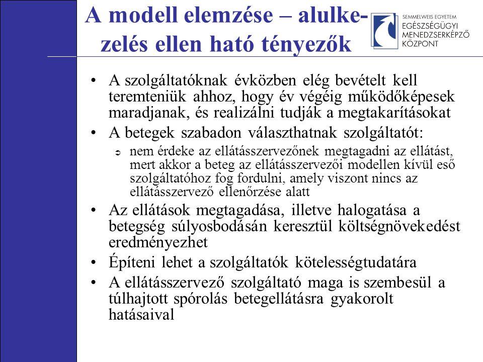 A modell elemzése – alulke- zelés ellen ható tényezők A szolgáltatóknak évközben elég bevételt kell teremteniük ahhoz, hogy év végéig működőképesek maradjanak, és realizálni tudják a megtakarításokat A betegek szabadon választhatnak szolgáltatót:  nem érdeke az ellátásszervezőnek megtagadni az ellátást, mert akkor a beteg az ellátásszervezői modellen kívül eső szolgáltatóhoz fog fordulni, amely viszont nincs az ellátásszervező ellenőrzése alatt Az ellátások megtagadása, illetve halogatása a betegség súlyosbodásán keresztül költségnövekedést eredményezhet Építeni lehet a szolgáltatók kötelességtudatára A ellátásszervező szolgáltató maga is szembesül a túlhajtott spórolás betegellátásra gyakorolt hatásaival