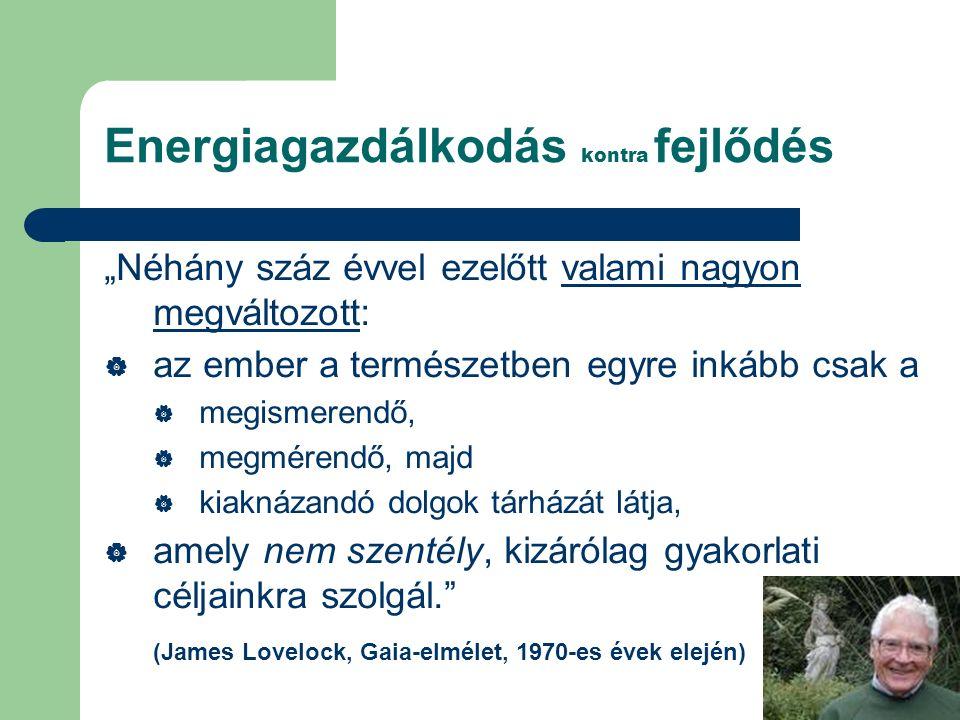 """Energiagazdálkodás kontra fejlődés """"Néhány száz évvel ezelőtt valami nagyon megváltozott:  az ember a természetben egyre inkább csak a  megismerendő,  megmérendő, majd  kiaknázandó dolgok tárházát látja,  amely nem szentély, kizárólag gyakorlati céljainkra szolgál. (James Lovelock, Gaia-elmélet, 1970-es évek elején)"""