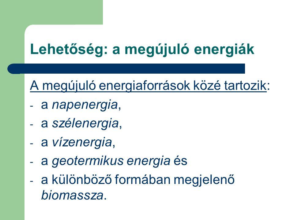 Lehetőség: a megújuló energiák A megújuló energiaforrások közé tartozik: - a napenergia, - a szélenergia, - a vízenergia, - a geotermikus energia és - a különböző formában megjelenő biomassza.