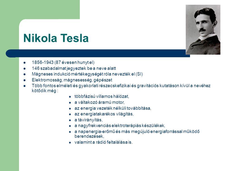 Nikola Tesla 1856-1943 (87 évesen hunyt el) 146 szabadalmat jegyeztek be a neve alatt Mágneses indukció mértékegységét róla nevezték el (SI) Elektromo