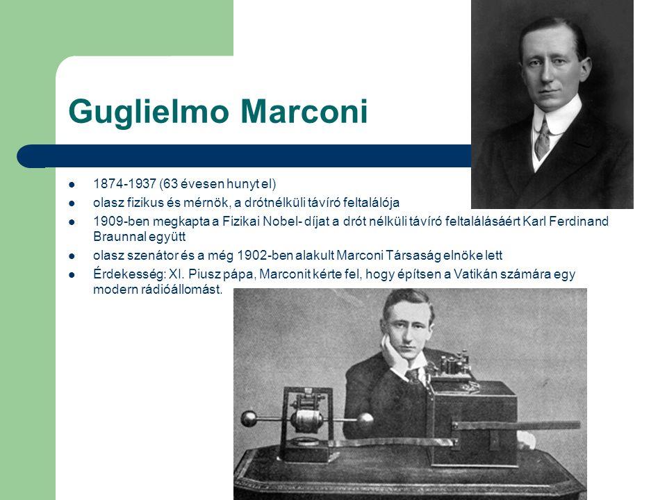 Guglielmo Marconi 1874-1937 (63 évesen hunyt el) olasz fizikus és mérnök, a drótnélküli távíró feltalálója 1909-ben megkapta a Fizikai Nobel- díjat a