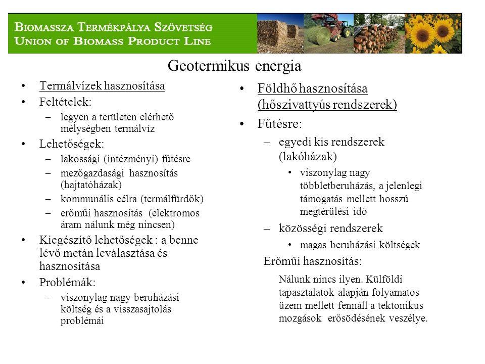 Geotermikus energia Termálvízek hasznosítása Feltételek: –legyen a területen elérhető mélységben termálvíz Lehetőségek: –lakossági (intézményi) fűtésre –mezőgazdasági hasznosítás (hajtatóházak) –kommunális célra (termálfürdők) –erőműi hasznosítás (elektromos áram nálunk még nincsen) Kiegészítő lehetőségek : a benne lévő metán leválasztása és hasznosítása Problémák: –viszonylag nagy beruházási költség és a visszasajtolás problémái Földhő hasznosítása (hőszivattyús rendszerek) Fűtésre: –egyedi kis rendszerek (lakóházak) viszonylag nagy többletberuházás, a jelenlegi támogatás mellett hosszú megtérülési idő –közösségi rendszerek magas beruházási költségek Erőműi hasznosítás: Nálunk nincs ilyen.