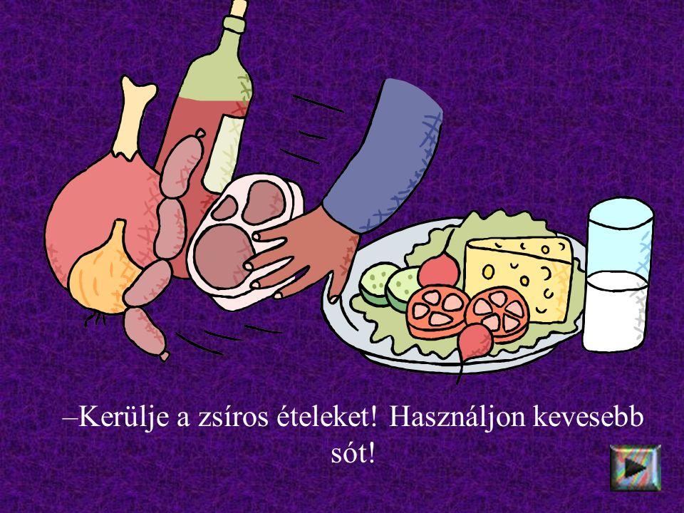 –Kerülje a zsíros ételeket! Használjon kevesebb sót!