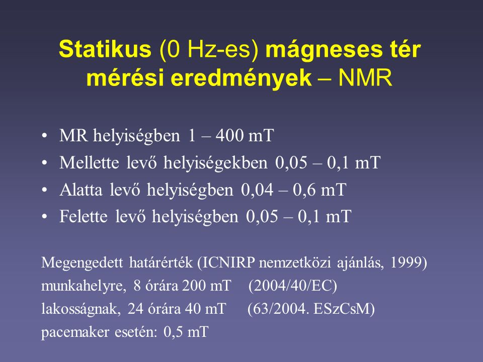 Statikus (0 Hz-es) mágneses tér mérési eredmények – NMR MR helyiségben 1 – 400 mT Mellette levő helyiségekben 0,05 – 0,1 mT Alatta levő helyiségben 0,04 – 0,6 mT Felette levő helyiségben 0,05 – 0,1 mT Megengedett határérték (ICNIRP nemzetközi ajánlás, 1999) munkahelyre, 8 órára 200 mT (2004/40/EC) lakosságnak, 24 órára 40 mT (63/2004.